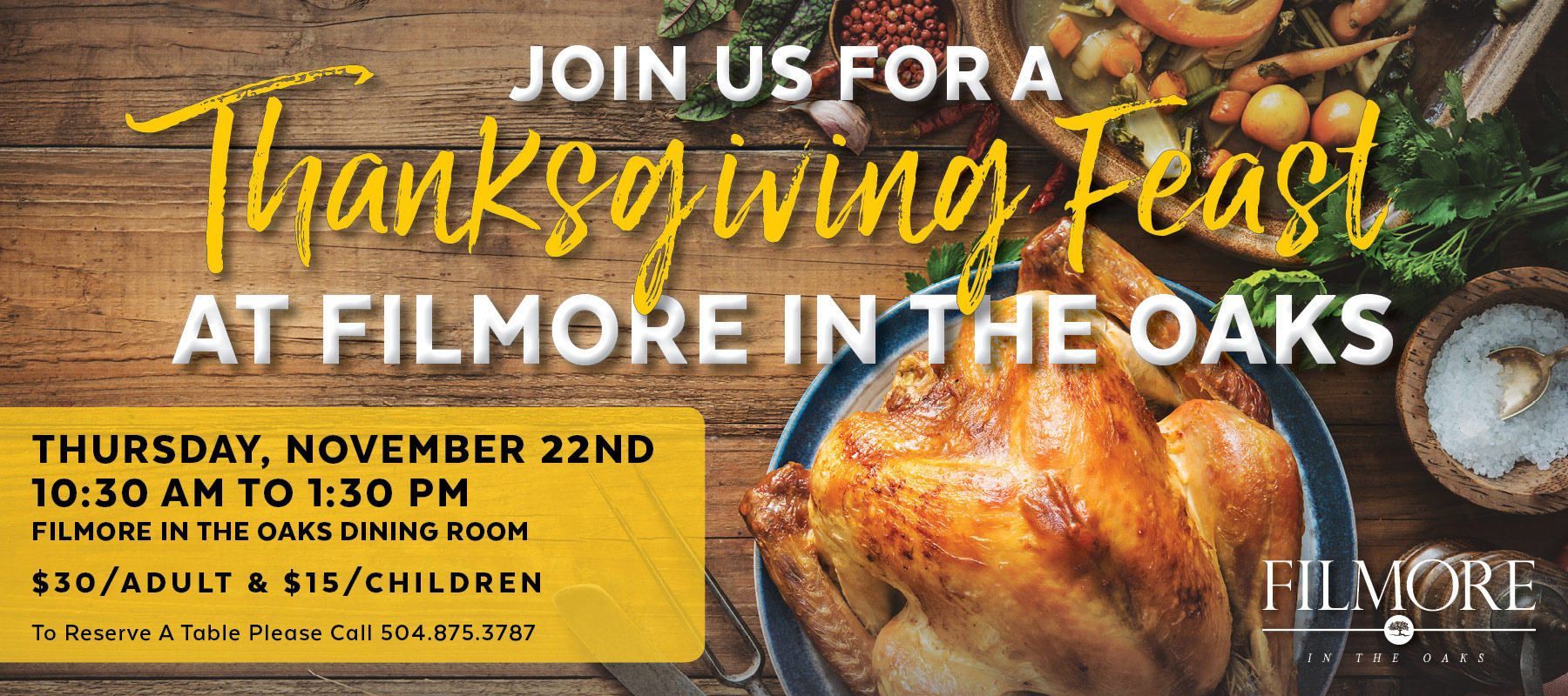 Join us for a Thanksgiving Feast at Filmore in the Oaks.  Thursday November 22.  10:30am to 1:30 pm.  To reserve, call 504-875-3787
